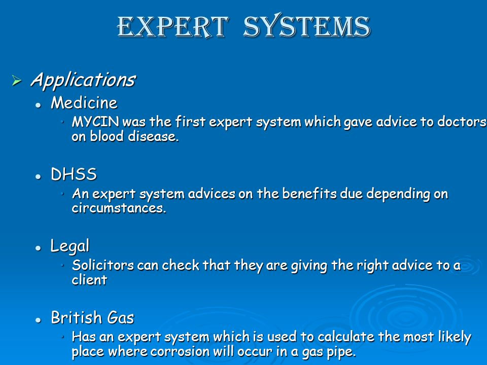 Expert Systems Applications Applications Medicine Medicine MYCIN was the first expert system which gave advice to doctors on blood disease.MYCIN was the first expert system which gave advice to doctors on blood disease.