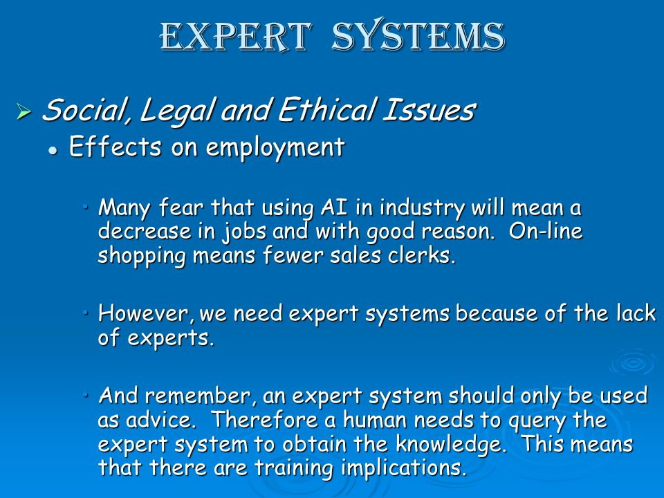 Expert Systems Social, Legal and Ethical Issues Social, Legal and Ethical Issues Effects on employment Effects on employment Many fear that using AI in industry will mean a decrease in jobs and with good reason.