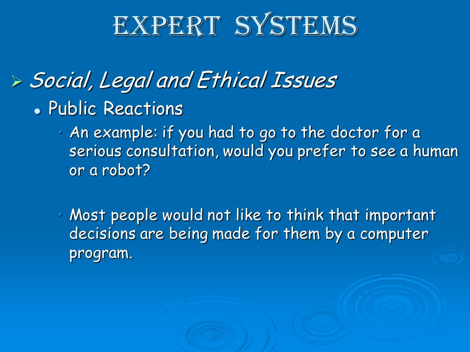 Expert Systems Social, Legal and Ethical Issues Social, Legal and Ethical Issues Public Reactions Public Reactions An example: if you had to go to the doctor for a serious consultation, would you prefer to see a human or a robot An example: if you had to go to the doctor for a serious consultation, would you prefer to see a human or a robot.