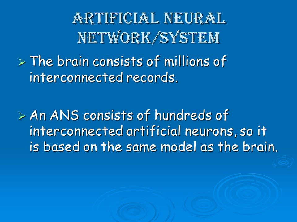 Artificial Neural Network/System The brain consists of millions of interconnected records.