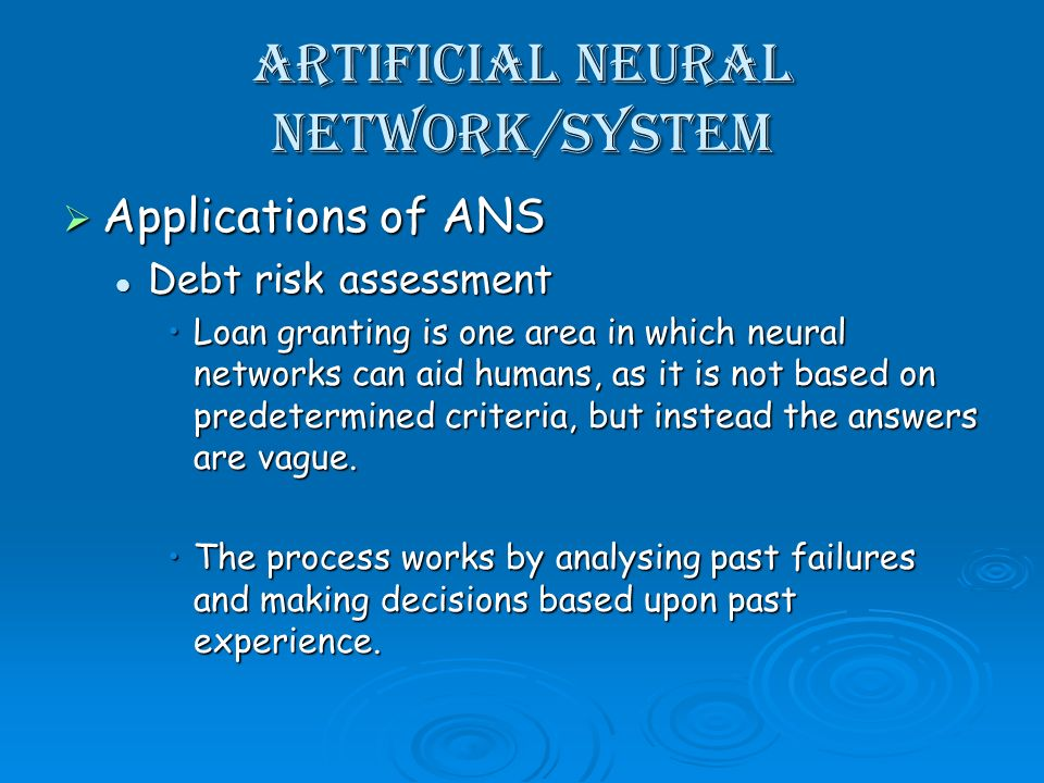 Artificial Neural Network/System Applications of ANS Applications of ANS Debt risk assessment Debt risk assessment Loan granting is one area in which neural networks can aid humans, as it is not based on predetermined criteria, but instead the answers are vague.Loan granting is one area in which neural networks can aid humans, as it is not based on predetermined criteria, but instead the answers are vague.