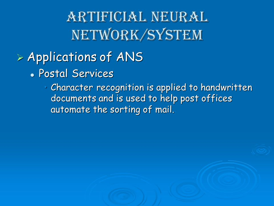 Artificial Neural Network/System Applications of ANS Applications of ANS Postal Services Postal Services Character recognition is applied to handwritten documents and is used to help post offices automate the sorting of mail.Character recognition is applied to handwritten documents and is used to help post offices automate the sorting of mail.
