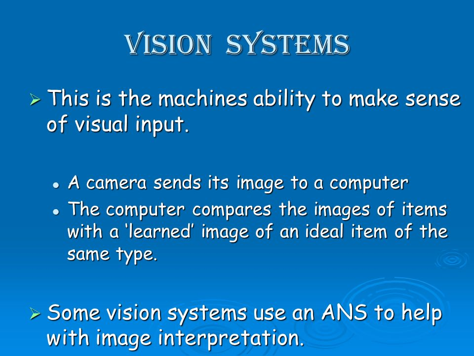 Vision Systems This is the machines ability to make sense of visual input.
