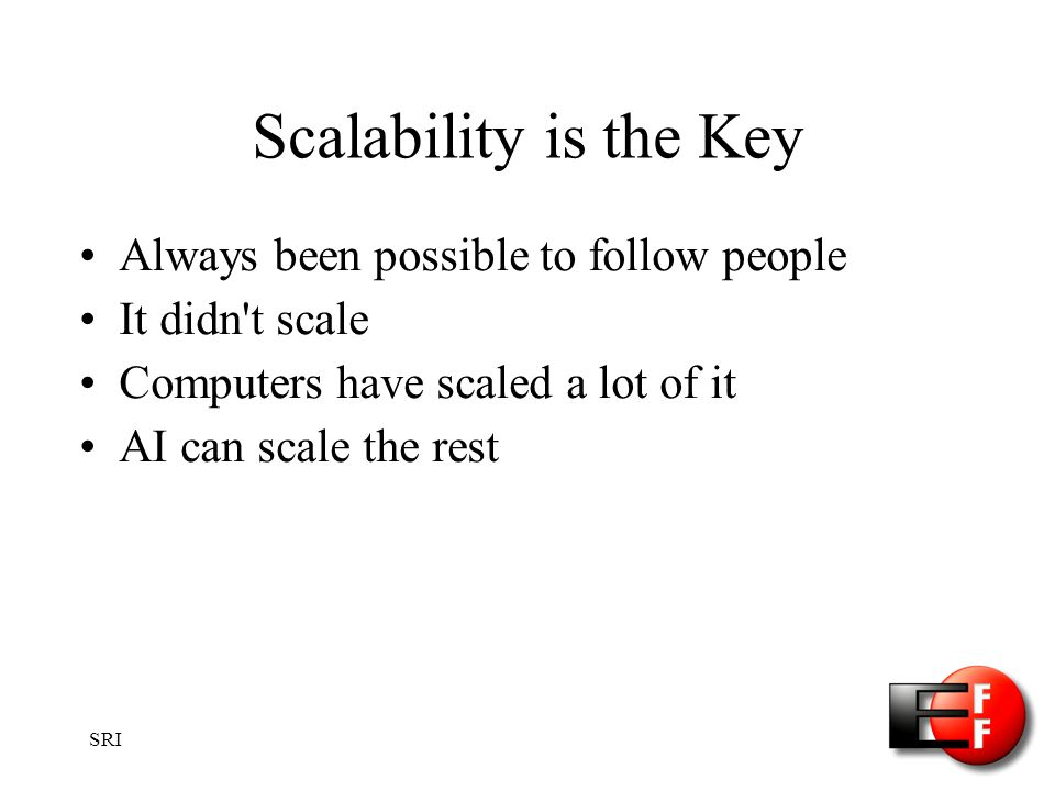 SRI Scalability is the Key Always been possible to follow people It didn t scale Computers have scaled a lot of it AI can scale the rest