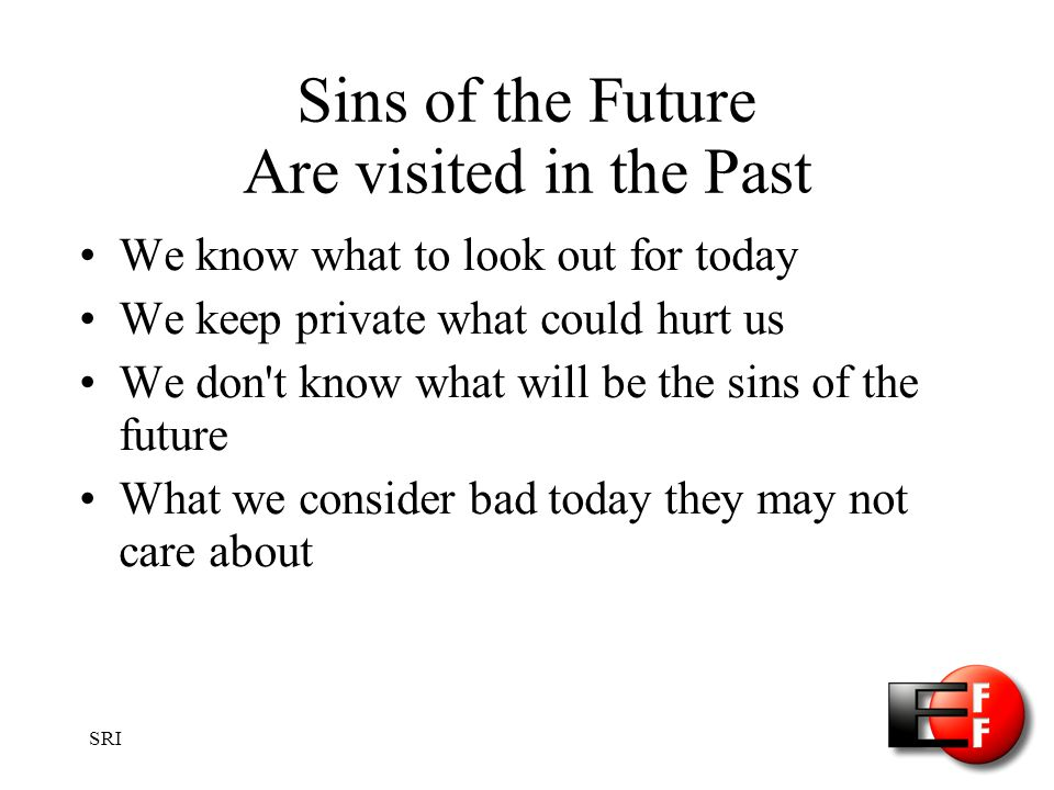 SRI Sins of the Future Are visited in the Past We know what to look out for today We keep private what could hurt us We don t know what will be the sins of the future What we consider bad today they may not care about