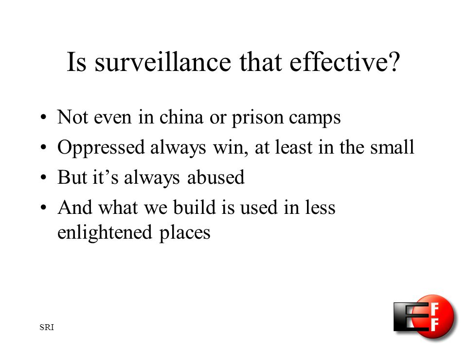 SRI Is surveillance that effective? Not even in china or prison camps Oppressed always win, at least in the small But its always abused And what we bu