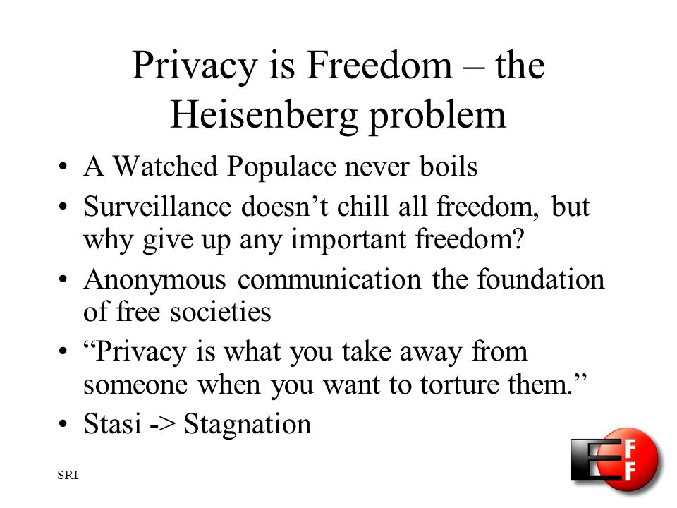 SRI Privacy is Freedom – the Heisenberg problem A Watched Populace never boils Surveillance doesnt chill all freedom, but why give up any important freedom.