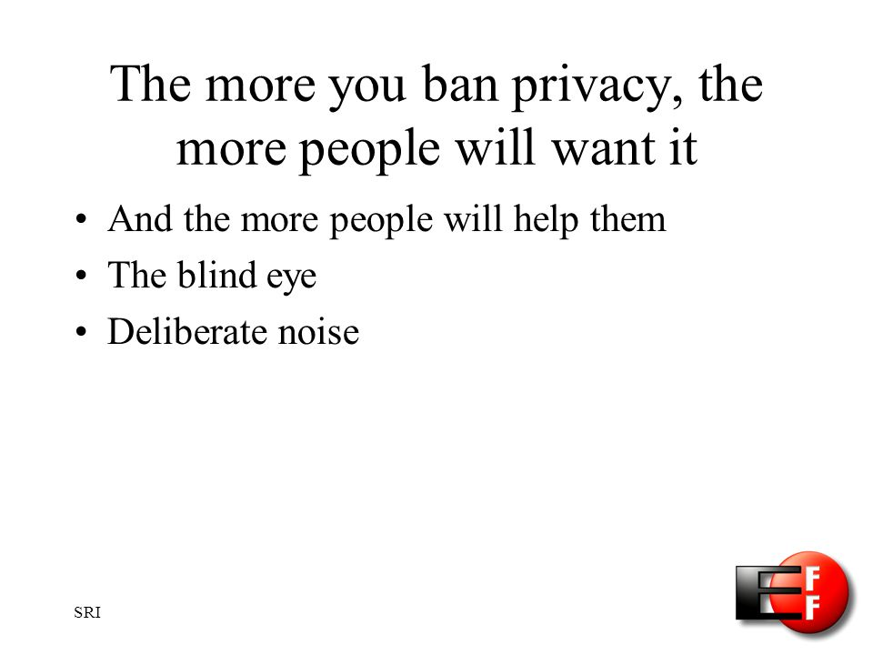 SRI The more you ban privacy, the more people will want it And the more people will help them The blind eye Deliberate noise