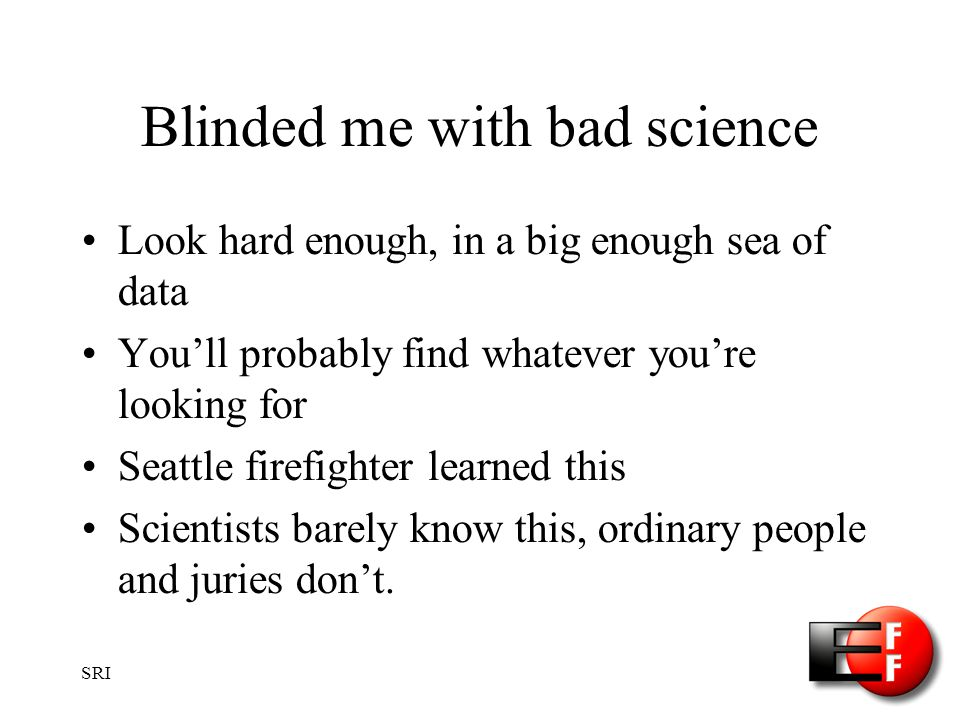 SRI Blinded me with bad science Look hard enough, in a big enough sea of data Youll probably find whatever youre looking for Seattle firefighter learned this Scientists barely know this, ordinary people and juries dont.