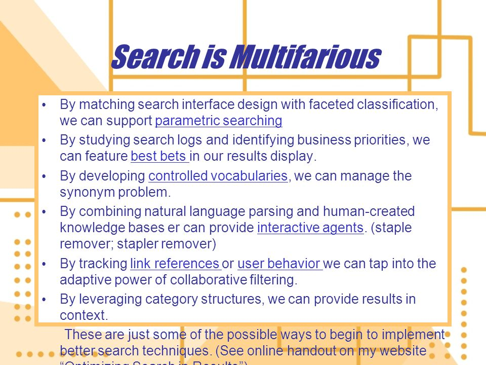 Search is Multifarious By matching search interface design with faceted classification, we can support parametric searchingparametric searching By studying search logs and identifying business priorities, we can feature best bets in our results display.best bets By developing controlled vocabularies, we can manage the synonym problem.controlled vocabularies By combining natural language parsing and human-created knowledge bases er can provide interactive agents.