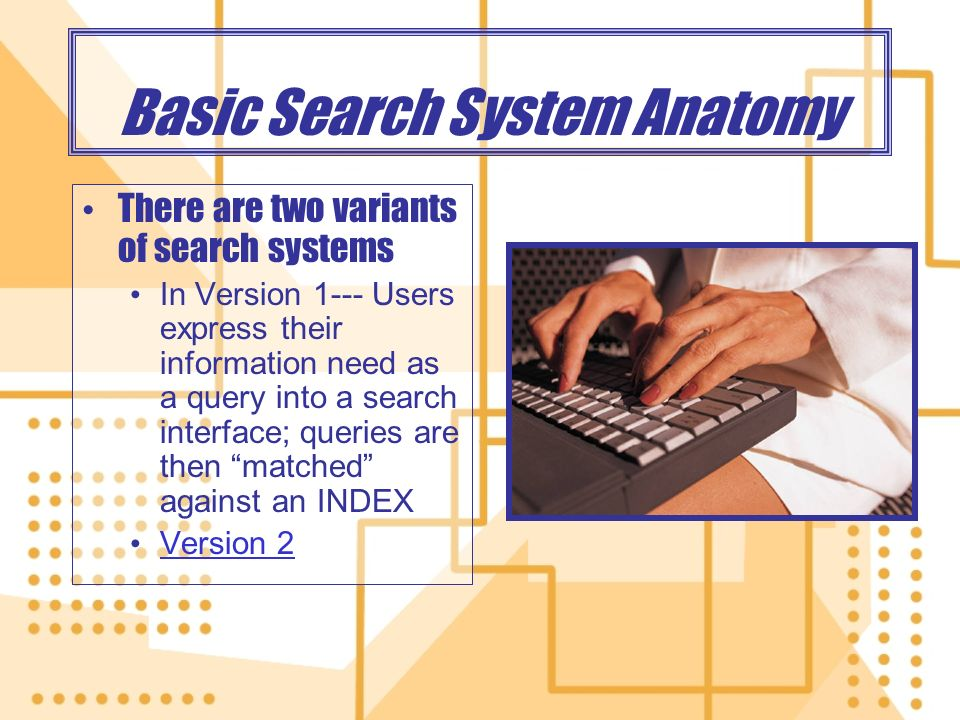 Basic Search System Anatomy There are two variants of search systems In Version 1--- Users express their information need as a query into a search interface; queries are then matched against an INDEX Version 2 There are two variants of search systems In Version 1--- Users express their information need as a query into a search interface; queries are then matched against an INDEX Version 2