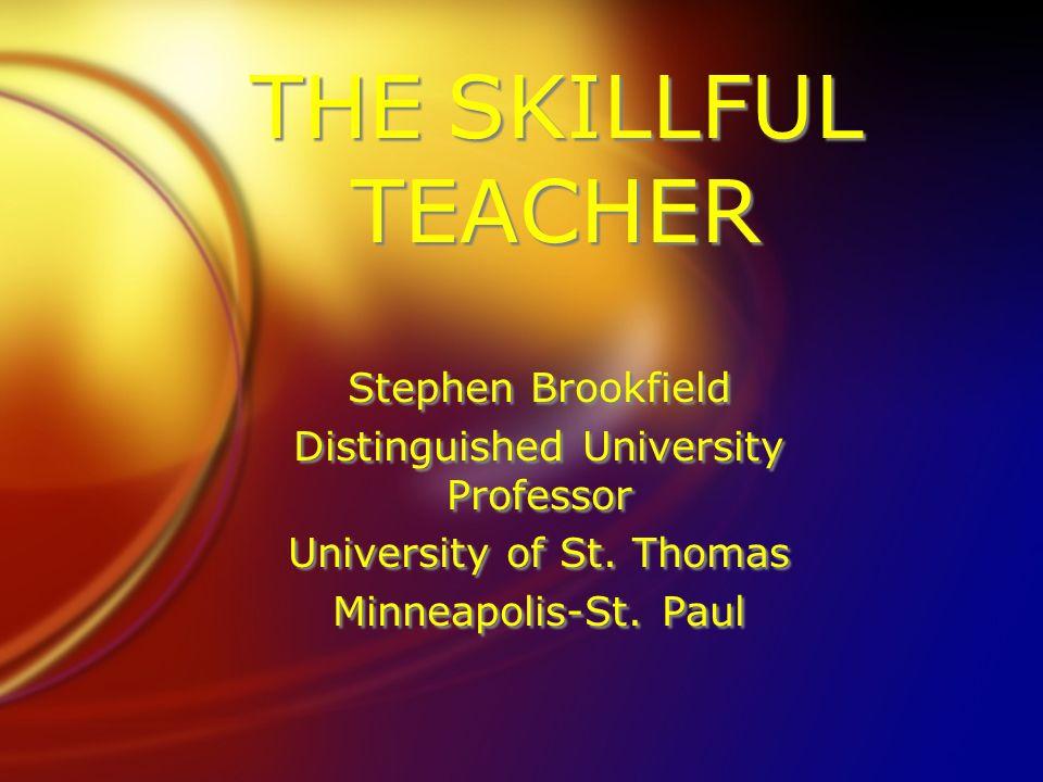 THE SKILLFUL TEACHER Stephen Brookfield Distinguished University Professor University of St. Thomas Minneapolis-St. Paul Stephen Brookfield Distinguis