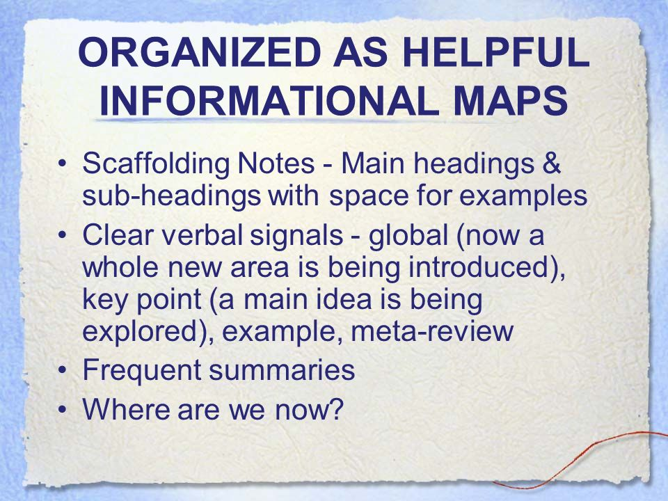 ORGANIZED AS HELPFUL INFORMATIONAL MAPS Scaffolding Notes - Main headings & sub-headings with space for examples Clear verbal signals - global (now a