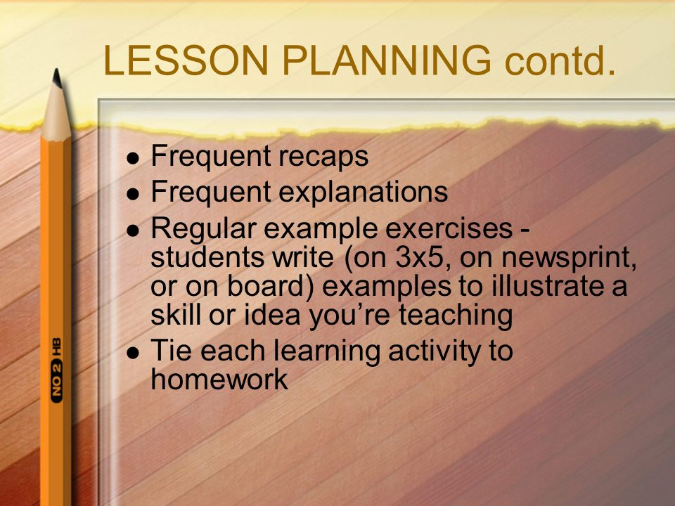 LESSON PLANNING contd. Frequent recaps Frequent explanations Regular example exercises - students write (on 3x5, on newsprint, or on board) examples t