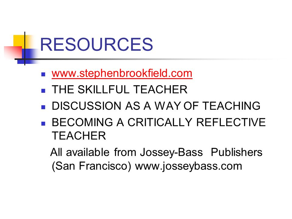 RESOURCES www.stephenbrookfield.com THE SKILLFUL TEACHER DISCUSSION AS A WAY OF TEACHING BECOMING A CRITICALLY REFLECTIVE TEACHER All available from J