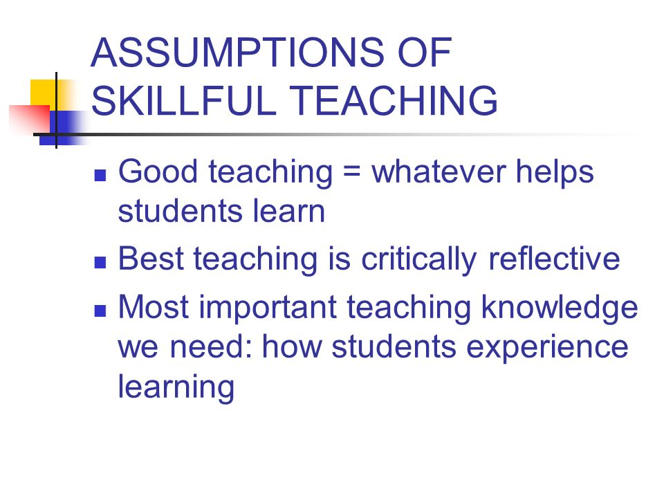 ASSUMPTIONS OF SKILLFUL TEACHING Good teaching = whatever helps students learn Best teaching is critically reflective Most important teaching knowledg