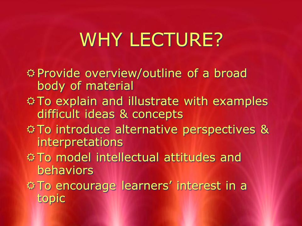WHY LECTURE? RProvide overview/outline of a broad body of material RTo explain and illustrate with examples difficult ideas & concepts RTo introduce a