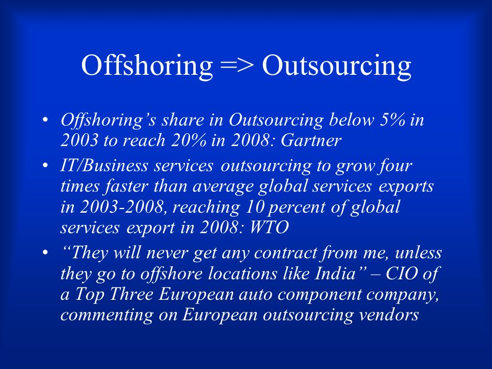 Offshoring => Outsourcing Offshorings share in Outsourcing below 5% in 2003 to reach 20% in 2008: Gartner IT/Business services outsourcing to grow four times faster than average global services exports in 2003-2008, reaching 10 percent of global services export in 2008: WTO They will never get any contract from me, unless they go to offshore locations like India – CIO of a Top Three European auto component company, commenting on European outsourcing vendors