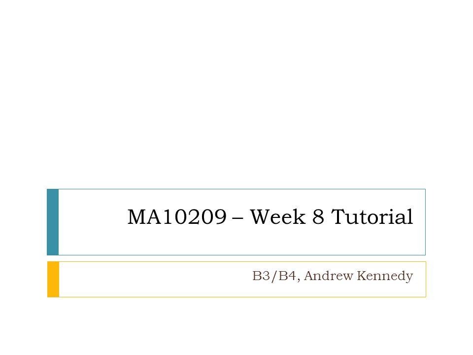 MA10209 – Week 8 Tutorial B3/B4, Andrew Kennedy