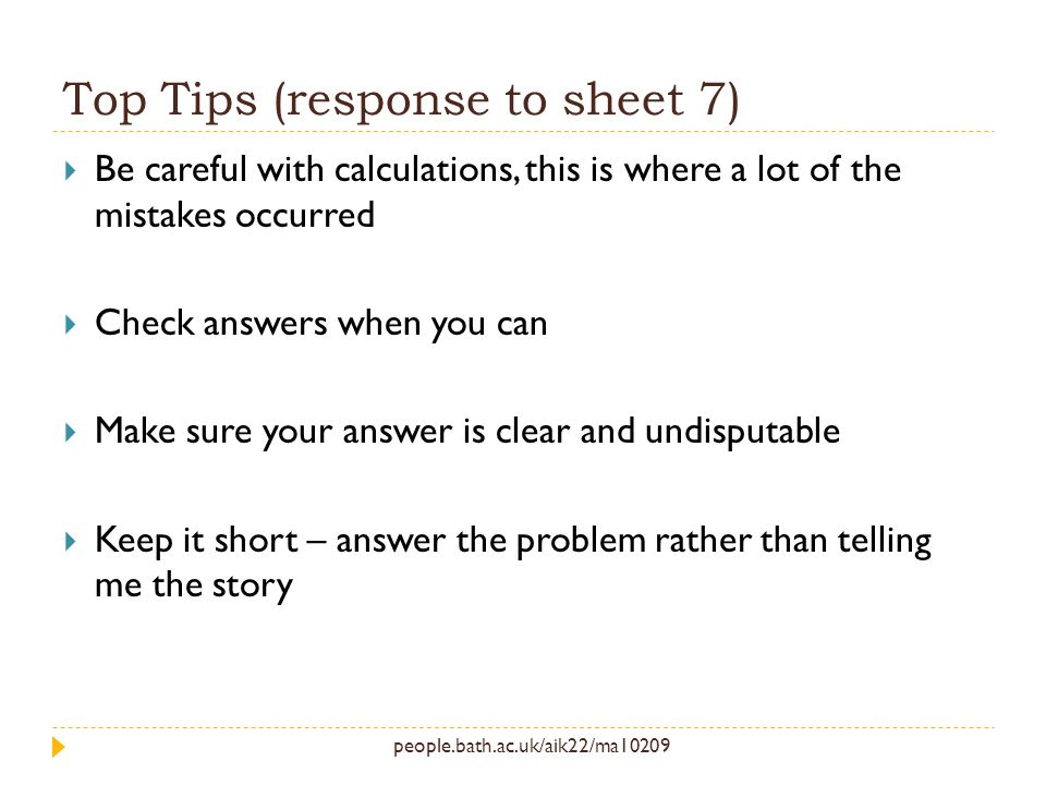 people.bath.ac.uk/aik22/ma10209 Top Tips (response to sheet 7) Be careful with calculations, this is where a lot of the mistakes occurred Check answers when you can Make sure your answer is clear and undisputable Keep it short – answer the problem rather than telling me the story