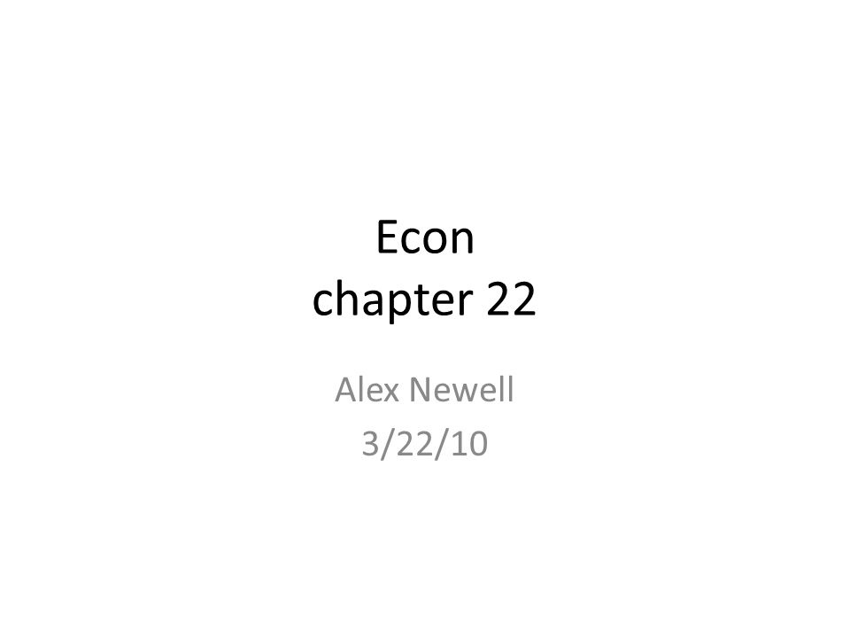 Econ chapter 22 Alex Newell 3/22/10