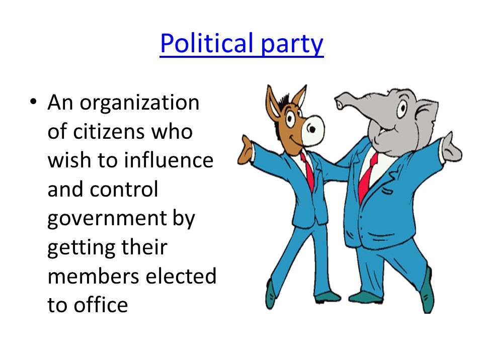 Political party An organization of citizens who wish to influence and control government by getting their members elected to office