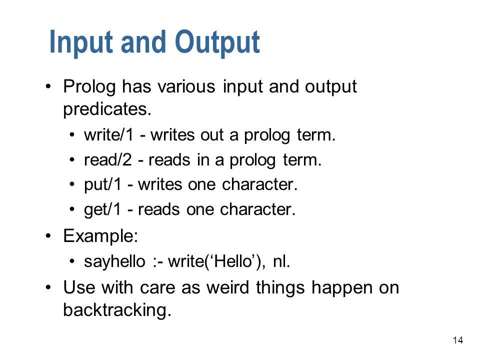 14 Input and Output Prolog has various input and output predicates. write/1 - writes out a prolog term. read/2 - reads in a prolog term. put/1 - write