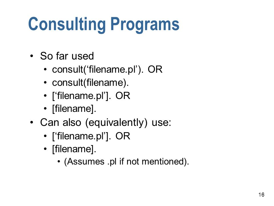 16 Consulting Programs So far used consult(filename.pl). OR consult(filename). [filename.pl]. OR [filename]. Can also (equivalently) use: [filename.pl