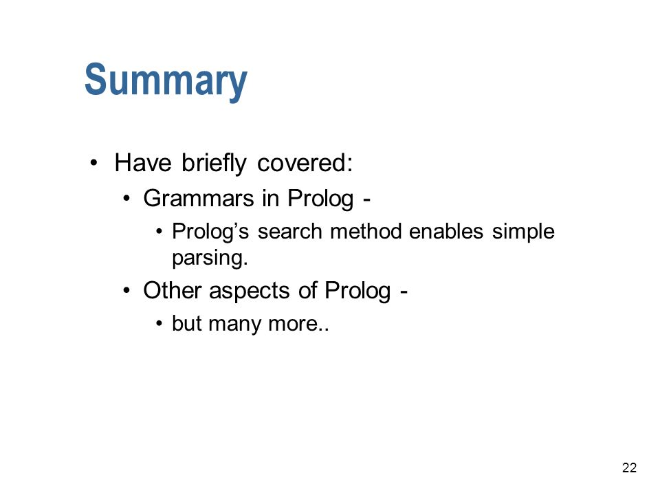 22 Summary Have briefly covered: Grammars in Prolog - Prologs search method enables simple parsing. Other aspects of Prolog - but many more..