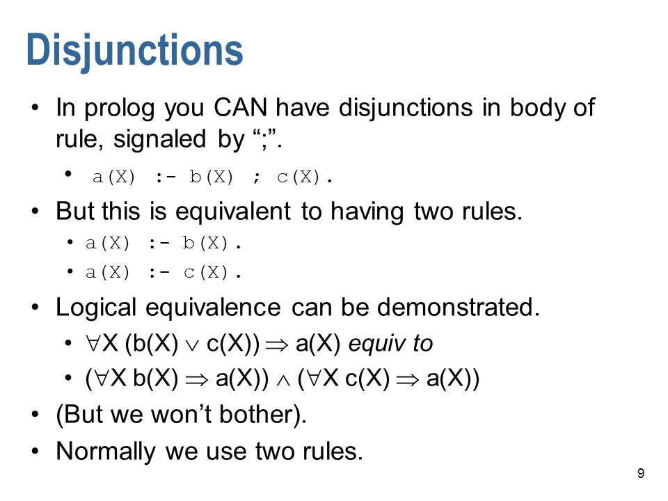 9 Disjunctions In prolog you CAN have disjunctions in body of rule, signaled by ;. a(X) :- b(X) ; c(X). But this is equivalent to having two rules. a(