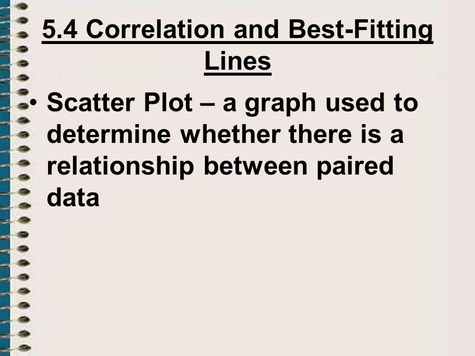 5.4 Correlation and Best-Fitting Lines Scatter Plot – a graph used to determine whether there is a relationship between paired data