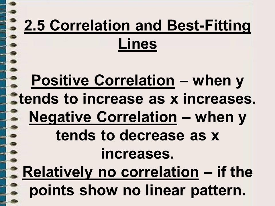 2.5 Correlation and Best-Fitting Lines Positive Correlation – when y tends to increase as x increases. Negative Correlation – when y tends to decrease