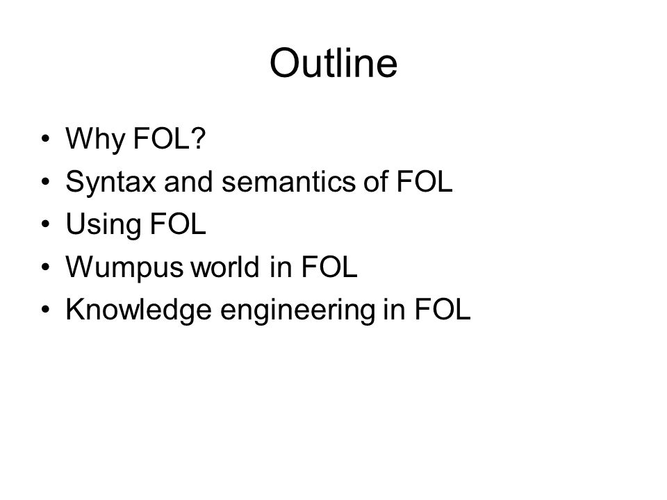 Outline Why FOL? Syntax and semantics of FOL Using FOL Wumpus world in FOL Knowledge engineering in FOL