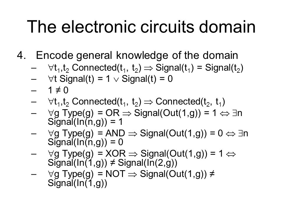 The electronic circuits domain 4.Encode general knowledge of the domain – t 1,t 2 Connected(t 1, t 2 ) Signal(t 1 ) = Signal(t 2 ) – t Signal(t) = 1 S