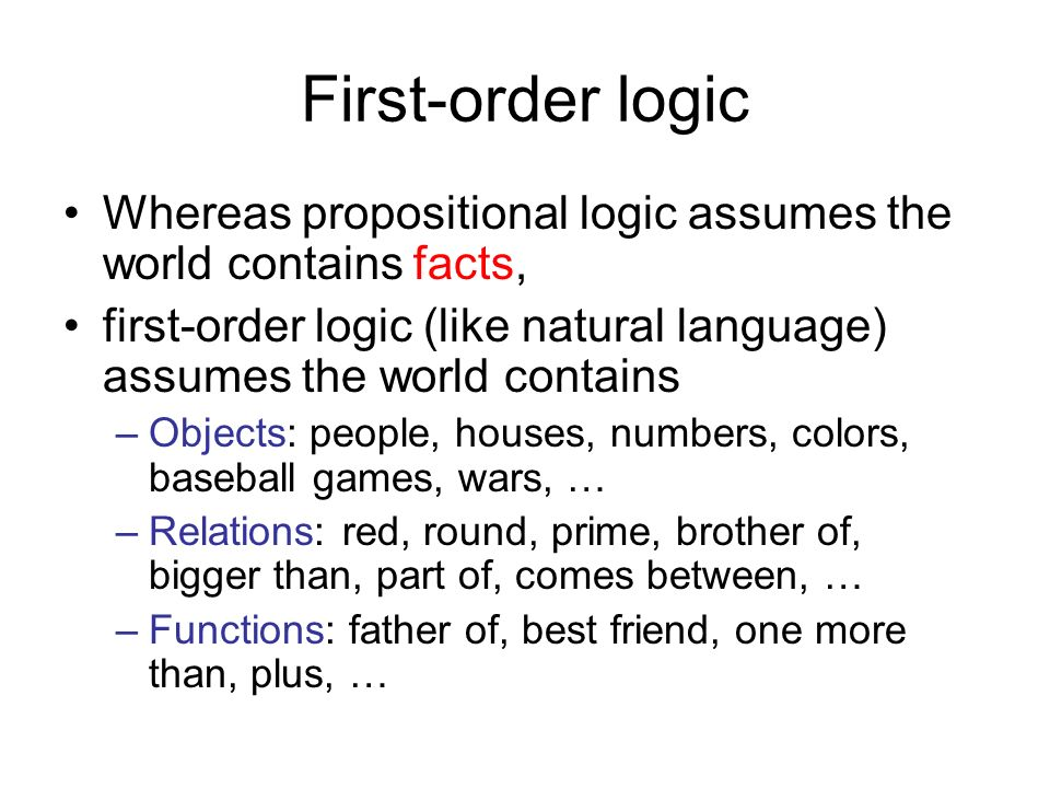 First-order logic Whereas propositional logic assumes the world contains facts, first-order logic (like natural language) assumes the world contains –