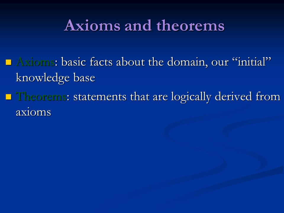 Axioms and theorems Axioms: basic facts about the domain, our initial knowledge base Axioms: basic facts about the domain, our initial knowledge base