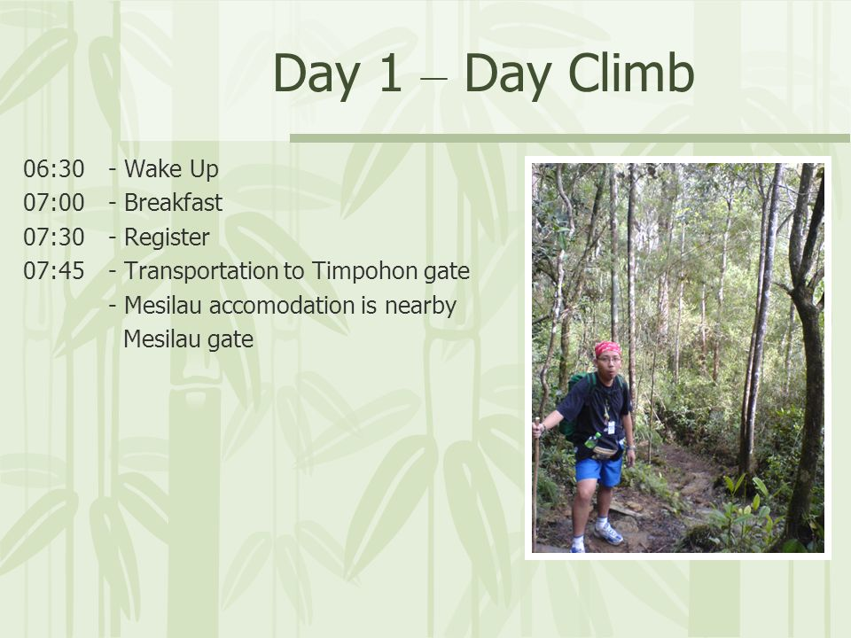 Day 1 – Day Climb 06:30 - Wake Up 07:00 - Breakfast 07:30 - Register 07:45 - Transportation to Timpohon gate - Mesilau accomodation is nearby Mesilau gate