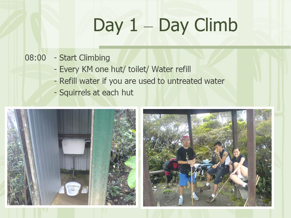 Day 1 – Day Climb 08:00- Start Climbing - Every KM one hut/ toilet/ Water refill - Refill water if you are used to untreated water - Squirrels at each
