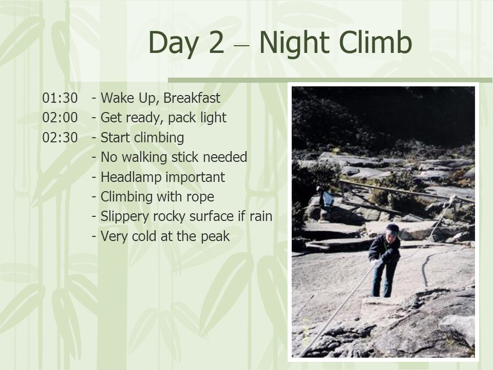 Day 2 – Night Climb 01:30- Wake Up, Breakfast 02:00- Get ready, pack light 02:30- Start climbing - No walking stick needed - Headlamp important - Climbing with rope - Slippery rocky surface if rain - Very cold at the peak