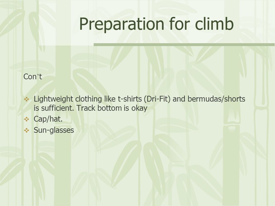 Preparation for climb Con t Lightweight clothing like t-shirts (Dri-Fit) and bermudas/shorts is sufficient. Track bottom is okay Cap/hat. Sun-glasses