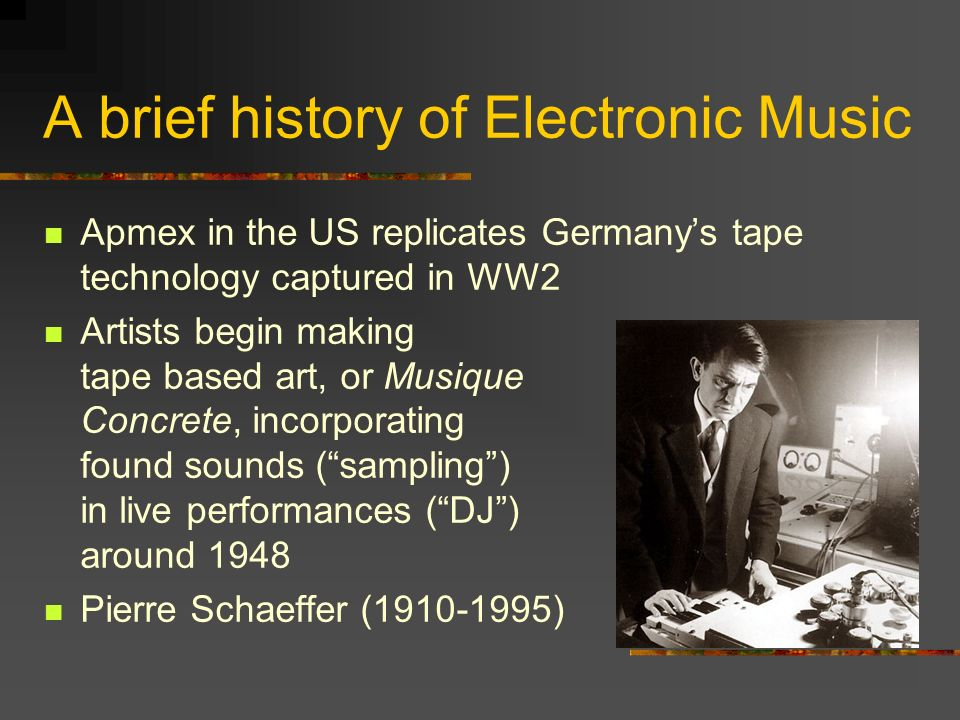 A brief history of Electronic Music Apmex in the US replicates Germanys tape technology captured in WW2 Artists begin making tape based art, or Musique Concrete, incorporating found sounds (sampling) in live performances (DJ) around 1948 Pierre Schaeffer (1910-1995)
