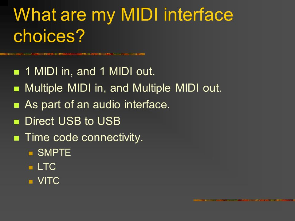 What are my MIDI interface choices. 1 MIDI in, and 1 MIDI out.