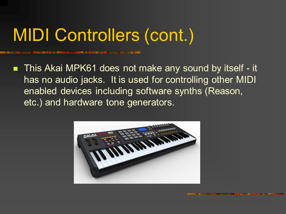 MIDI Controllers (cont.) This Akai MPK61 does not make any sound by itself - it has no audio jacks.