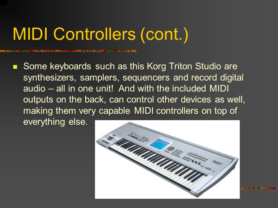 MIDI Controllers (cont.) Some keyboards such as this Korg Triton Studio are synthesizers, samplers, sequencers and record digital audio – all in one unit.