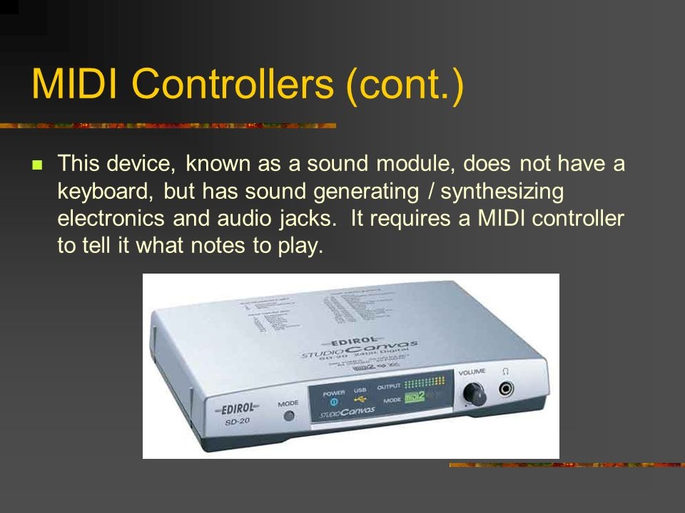 MIDI Controllers (cont.) This device, known as a sound module, does not have a keyboard, but has sound generating / synthesizing electronics and audio jacks.