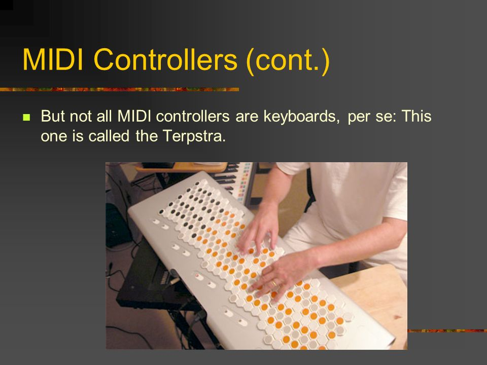 MIDI Controllers (cont.) But not all MIDI controllers are keyboards, per se: This one is called the Terpstra.