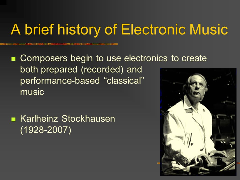 A brief history of Electronic Music Composers begin to use electronics to create both prepared (recorded) and performance-based classical music Karlheinz Stockhausen (1928-2007)