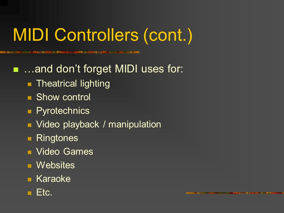 …and dont forget MIDI uses for: Theatrical lighting Show control Pyrotechnics Video playback / manipulation Ringtones Video Games Websites Karaoke Etc.