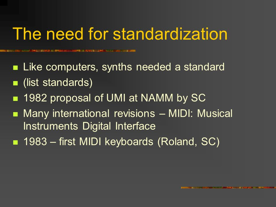 The need for standardization Like computers, synths needed a standard (list standards) 1982 proposal of UMI at NAMM by SC Many international revisions – MIDI: Musical Instruments Digital Interface 1983 – first MIDI keyboards (Roland, SC)