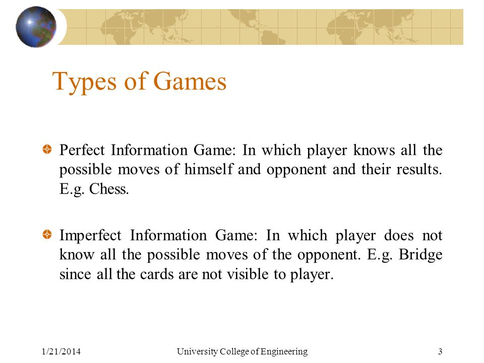 1/21/2014University College of Engineering3 Types of Games Perfect Information Game: In which player knows all the possible moves of himself and opponent and their results.